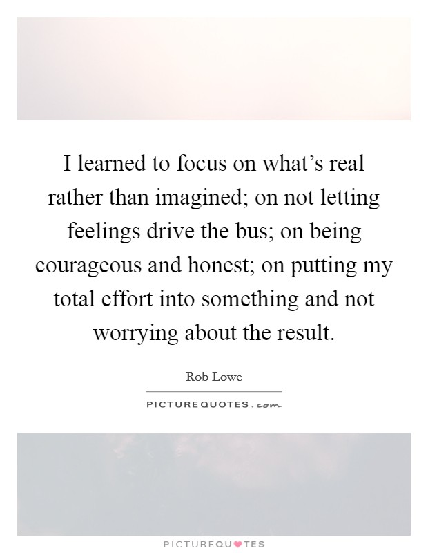 I learned to focus on what's real rather than imagined; on not letting feelings drive the bus; on being courageous and honest; on putting my total effort into something and not worrying about the result Picture Quote #1
