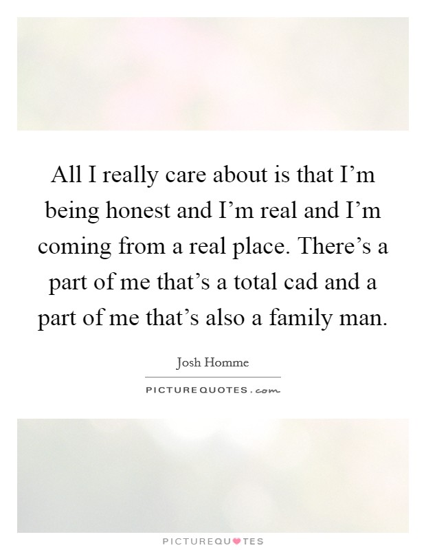 All I really care about is that I'm being honest and I'm real and I'm coming from a real place. There's a part of me that's a total cad and a part of me that's also a family man Picture Quote #1