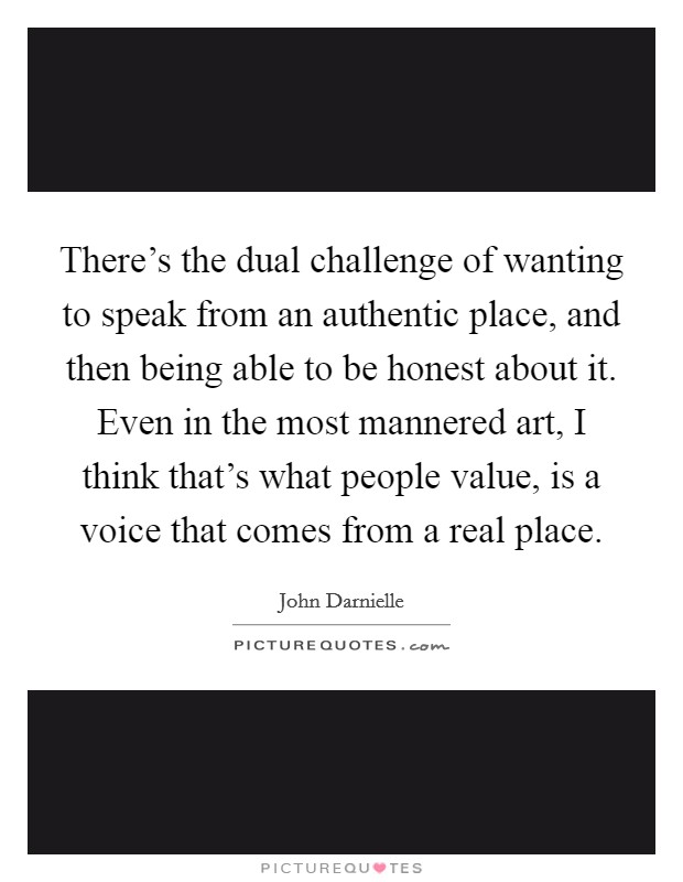 There's the dual challenge of wanting to speak from an authentic place, and then being able to be honest about it. Even in the most mannered art, I think that's what people value, is a voice that comes from a real place Picture Quote #1