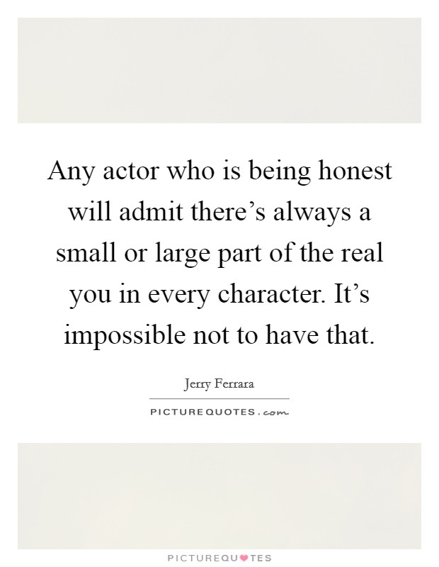 Any actor who is being honest will admit there's always a small or large part of the real you in every character. It's impossible not to have that Picture Quote #1