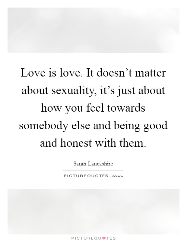 Love is love. It doesn't matter about sexuality, it's just about how you feel towards somebody else and being good and honest with them Picture Quote #1