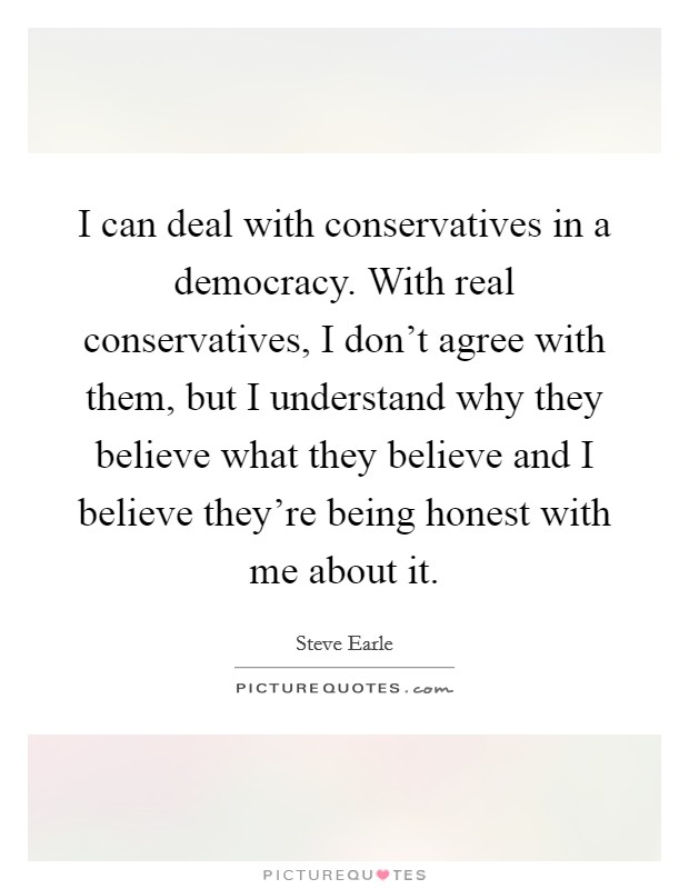 I can deal with conservatives in a democracy. With real conservatives, I don't agree with them, but I understand why they believe what they believe and I believe they're being honest with me about it Picture Quote #1