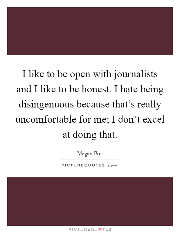 I like to be open with journalists and I like to be honest. I hate being disingenuous because that's really uncomfortable for me; I don't excel at doing that Picture Quote #1
