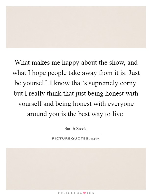 What makes me happy about the show, and what I hope people take away from it is: Just be yourself. I know that's supremely corny, but I really think that just being honest with yourself and being honest with everyone around you is the best way to live Picture Quote #1
