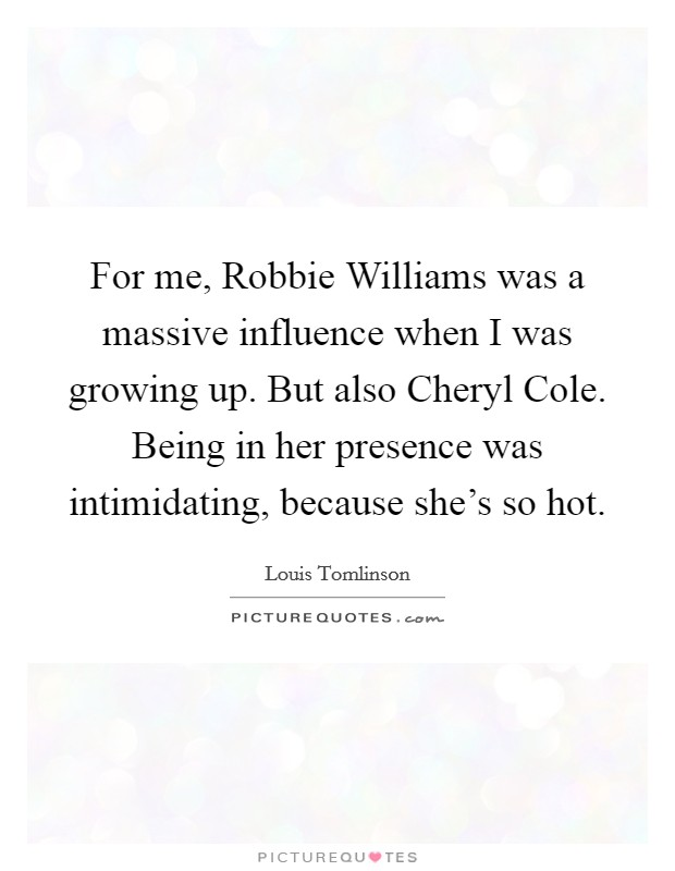 For me, Robbie Williams was a massive influence when I was growing up. But also Cheryl Cole. Being in her presence was intimidating, because she's so hot Picture Quote #1