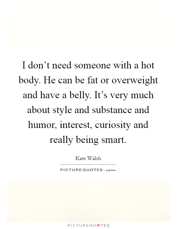I don't need someone with a hot body. He can be fat or overweight and have a belly. It's very much about style and substance and humor, interest, curiosity and really being smart Picture Quote #1
