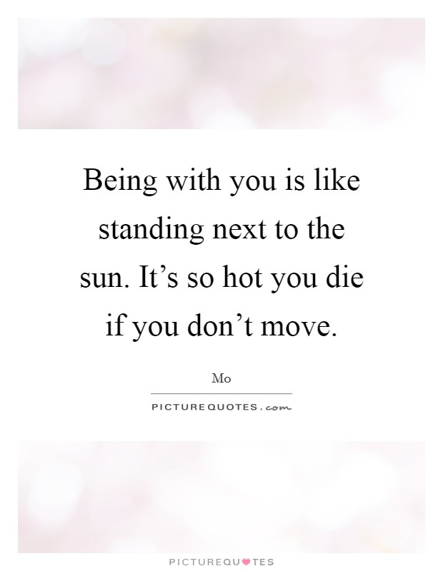 Being with you is like standing next to the sun. It's so hot you die if you don't move Picture Quote #1