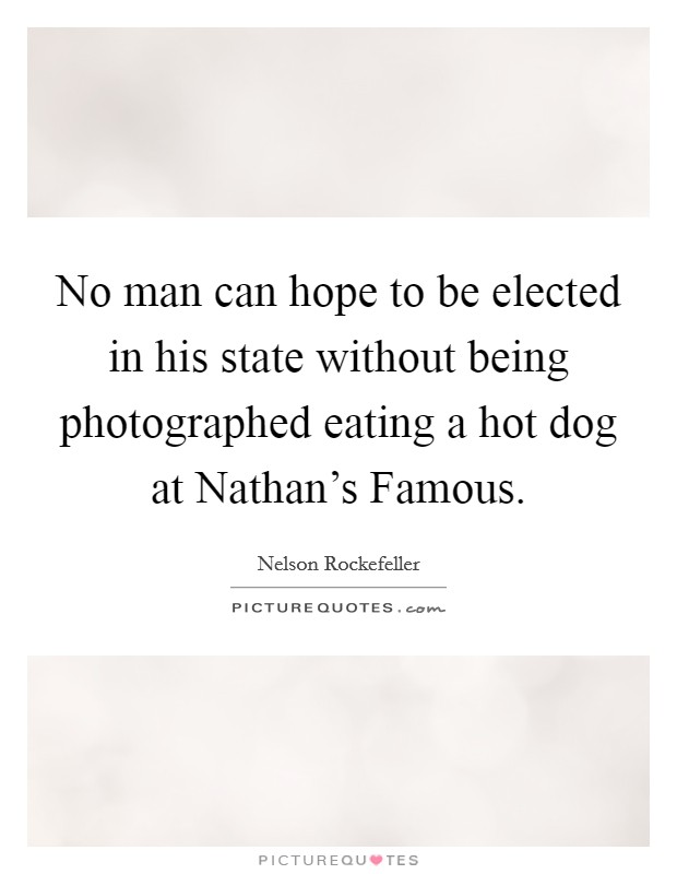 No man can hope to be elected in his state without being photographed eating a hot dog at Nathan's Famous Picture Quote #1