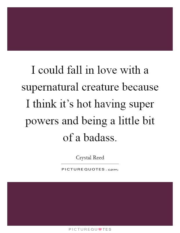 I could fall in love with a supernatural creature because I think it's hot having super powers and being a little bit of a badass Picture Quote #1