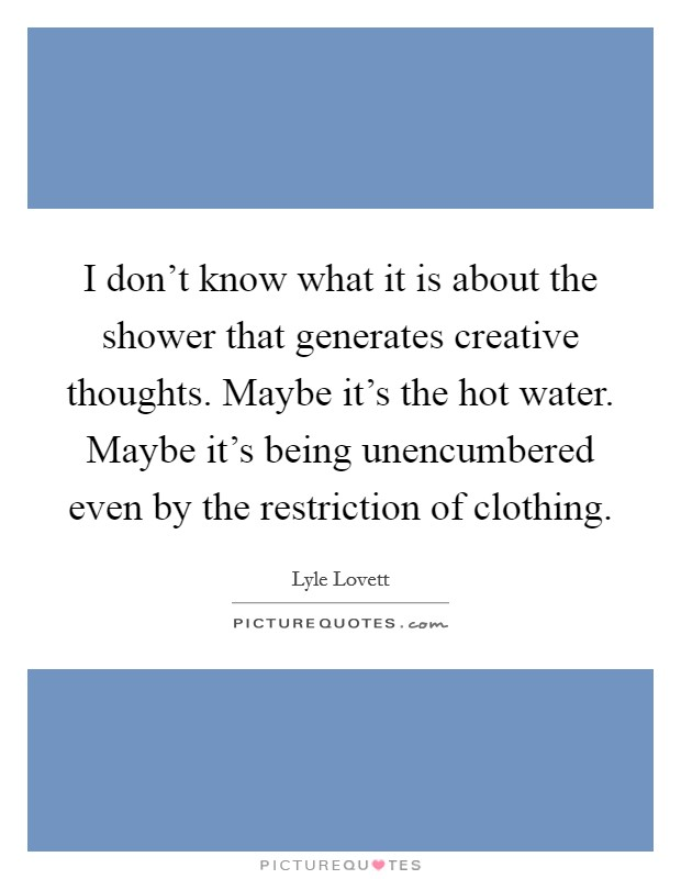 I don't know what it is about the shower that generates creative thoughts. Maybe it's the hot water. Maybe it's being unencumbered even by the restriction of clothing Picture Quote #1