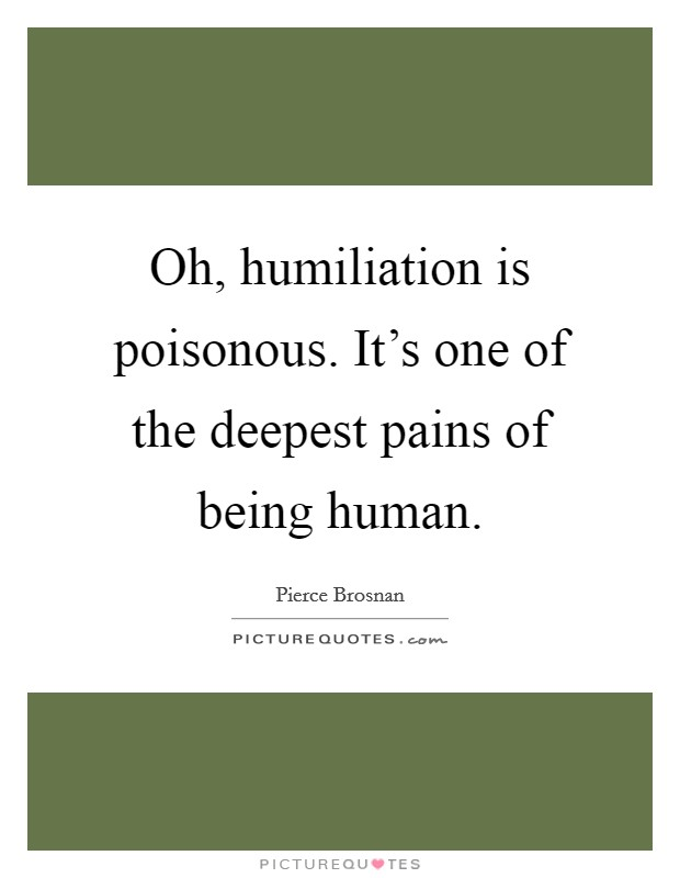 Oh, humiliation is poisonous. It's one of the deepest pains of being human Picture Quote #1