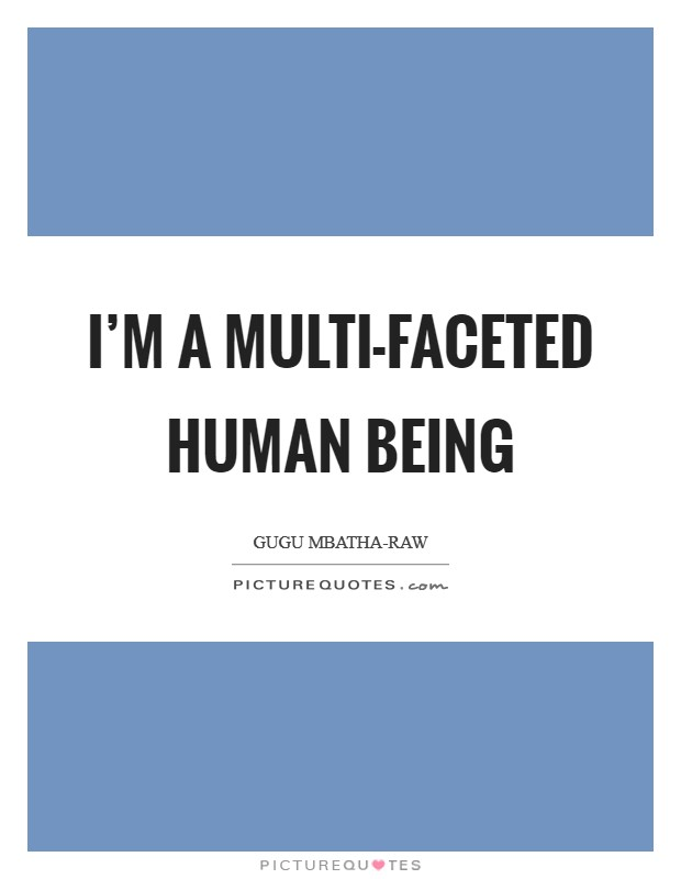 I'm a multi-faceted human being Picture Quote #1