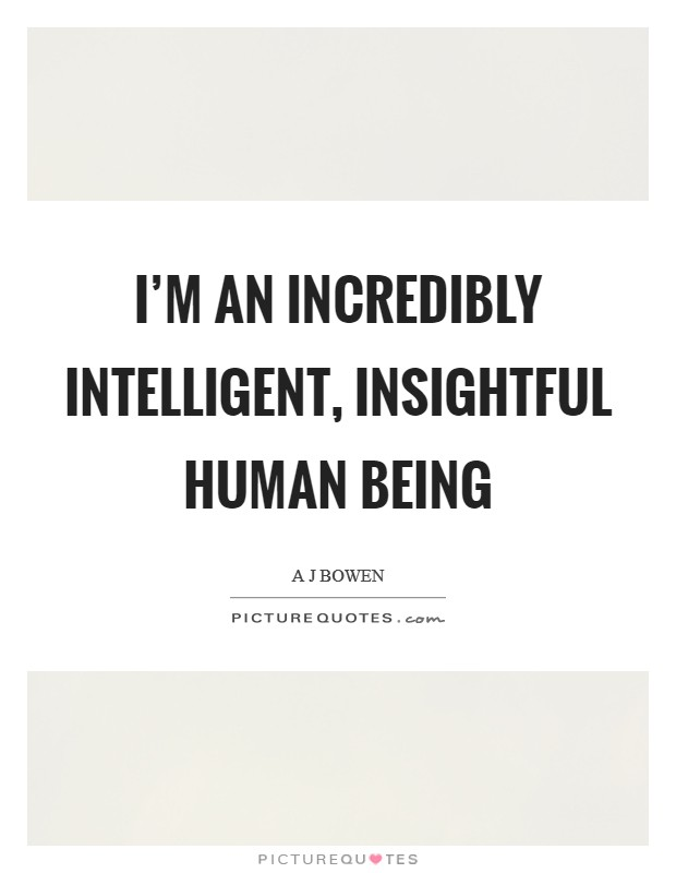 I'm an incredibly intelligent, insightful human being Picture Quote #1