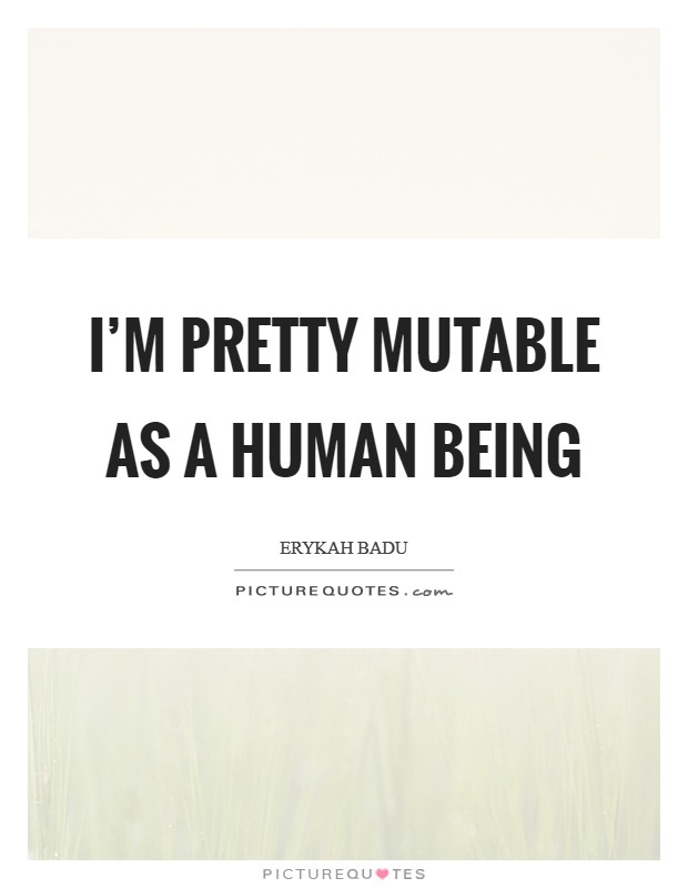 I'm pretty mutable as a human being Picture Quote #1