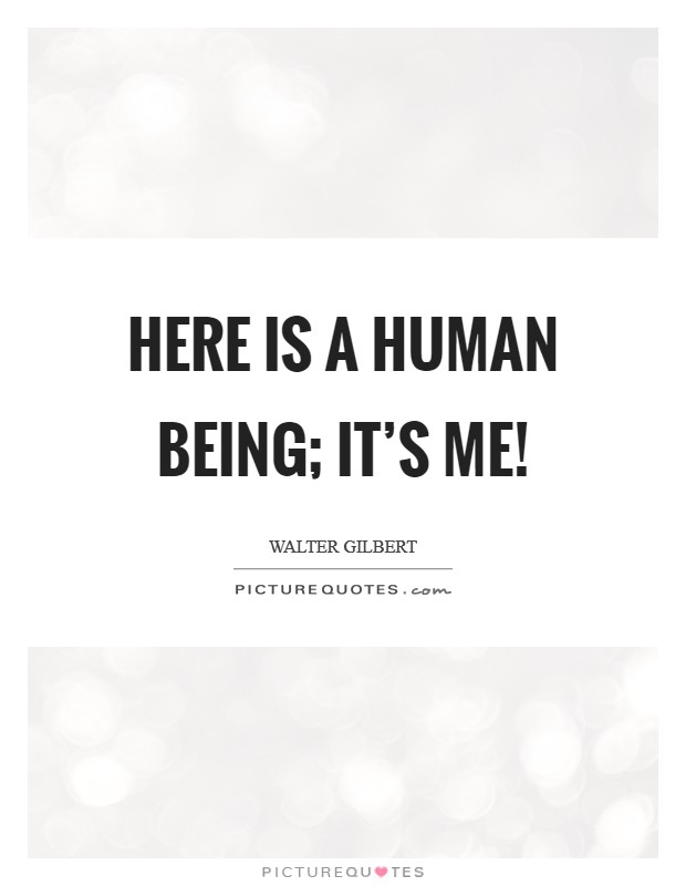 Here is a human being; it's me! Picture Quote #1