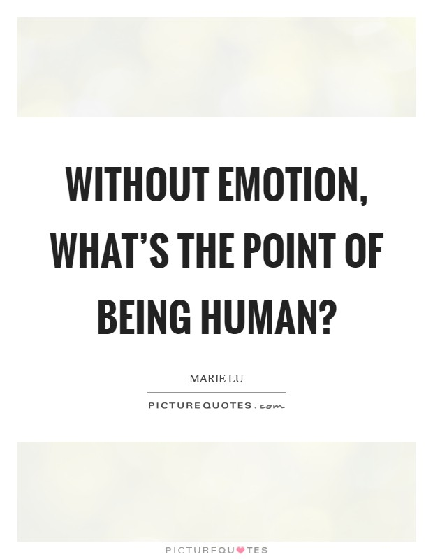 Without emotion, what's the point of being human? Picture Quote #1