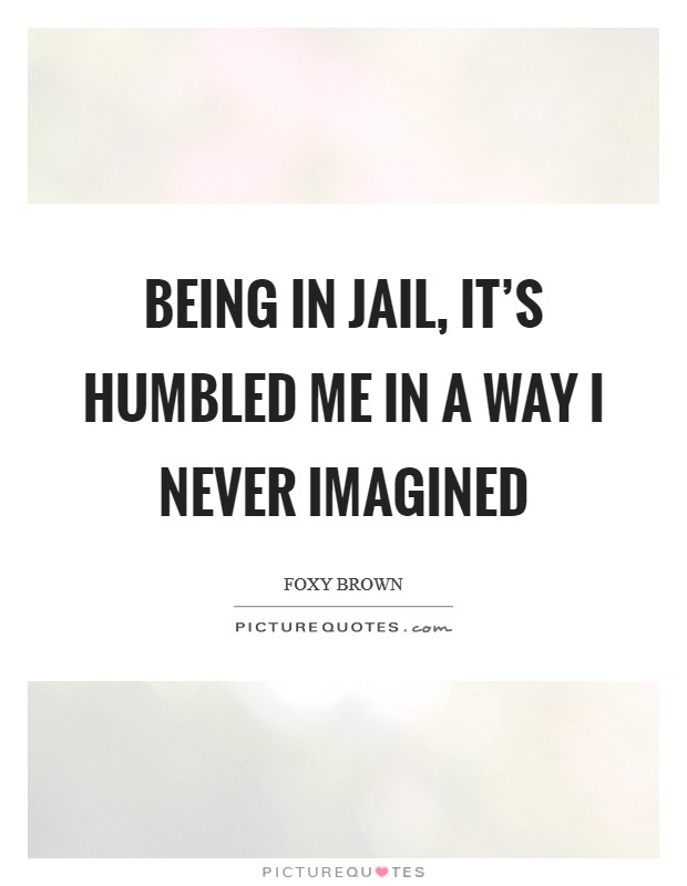 Being in jail, it's humbled me in a way I never imagined Picture Quote #1
