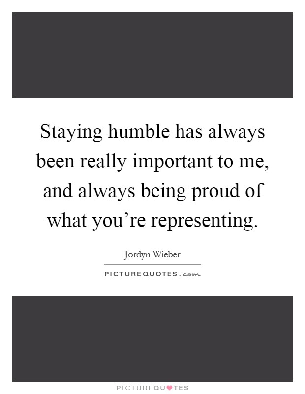 Staying humble has always been really important to me, and always being proud of what you're representing Picture Quote #1