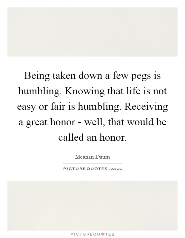 Being taken down a few pegs is humbling. Knowing that life is not easy or fair is humbling. Receiving a great honor - well, that would be called an honor Picture Quote #1