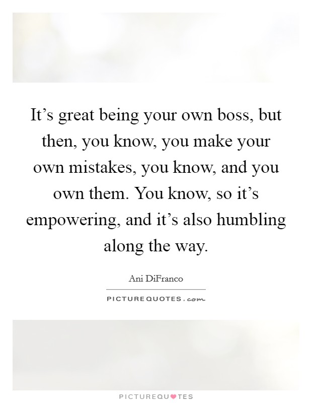 It's great being your own boss, but then, you know, you make your own mistakes, you know, and you own them. You know, so it's empowering, and it's also humbling along the way Picture Quote #1