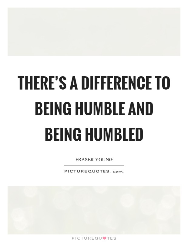 There's a difference to being humble and being humbled Picture Quote #1