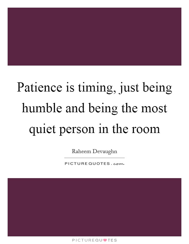 Patience is timing, just being humble and being the most quiet person in the room Picture Quote #1