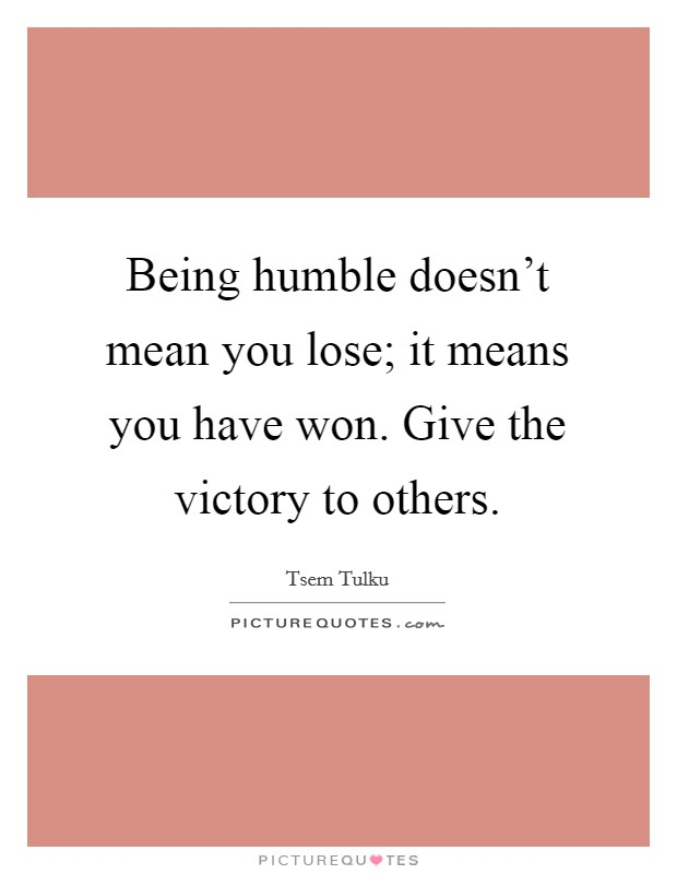Being humble doesn't mean you lose; it means you have won. Give the victory to others Picture Quote #1