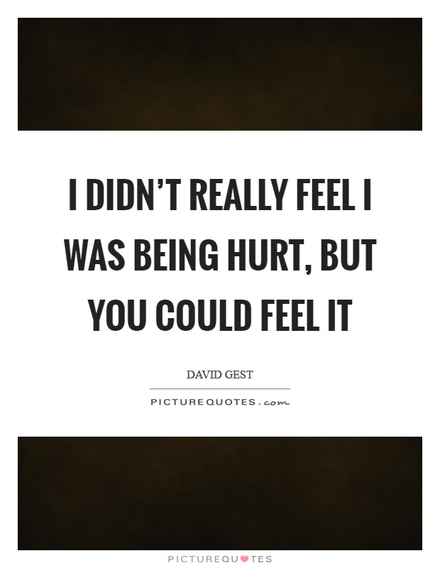 I didn't really feel I was being hurt, but you could feel it Picture Quote #1