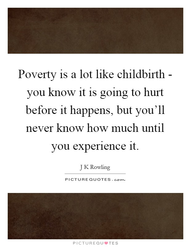 Poverty is a lot like childbirth - you know it is going to hurt before it happens, but you'll never know how much until you experience it Picture Quote #1