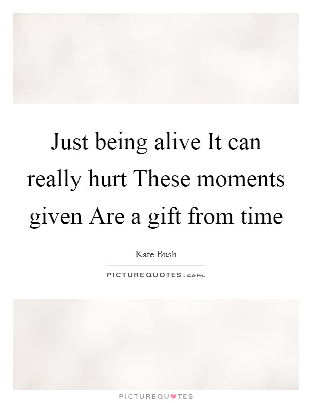 Just being alive It can really hurt These moments given Are a gift from time Picture Quote #1