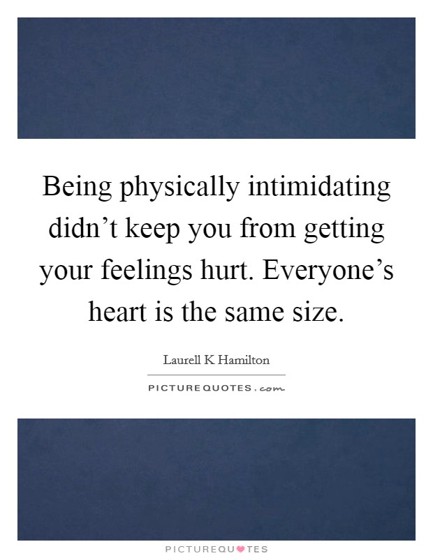 Being physically intimidating didn't keep you from getting your feelings hurt. Everyone's heart is the same size Picture Quote #1