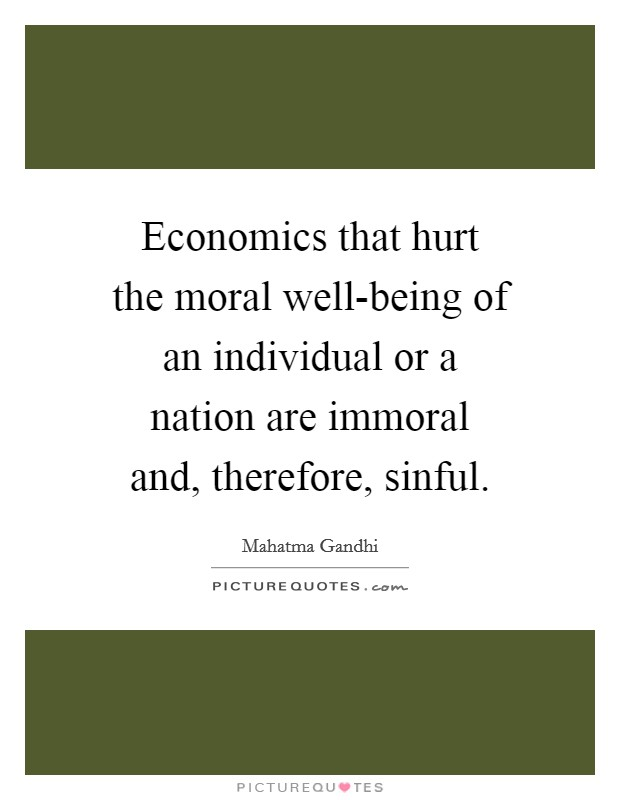 Economics that hurt the moral well-being of an individual or a nation are immoral and, therefore, sinful Picture Quote #1