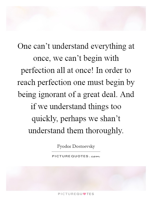 One can't understand everything at once, we can't begin with perfection all at once! In order to reach perfection one must begin by being ignorant of a great deal. And if we understand things too quickly, perhaps we shan't understand them thoroughly Picture Quote #1