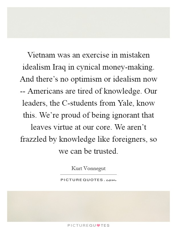 Vietnam was an exercise in mistaken idealism Iraq in cynical money-making. And there's no optimism or idealism now -- Americans are tired of knowledge. Our leaders, the C-students from Yale, know this. We're proud of being ignorant that leaves virtue at our core. We aren't frazzled by knowledge like foreigners, so we can be trusted Picture Quote #1