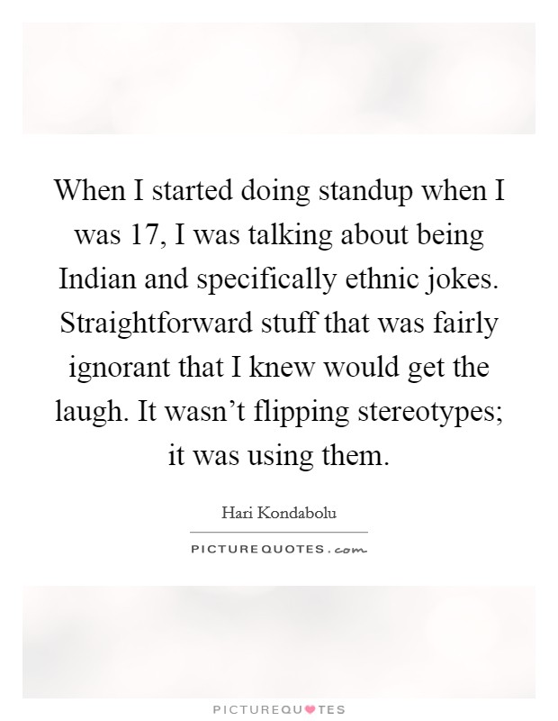 When I started doing standup when I was 17, I was talking about being Indian and specifically ethnic jokes. Straightforward stuff that was fairly ignorant that I knew would get the laugh. It wasn't flipping stereotypes; it was using them Picture Quote #1
