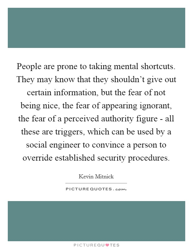 People are prone to taking mental shortcuts. They may know that they shouldn't give out certain information, but the fear of not being nice, the fear of appearing ignorant, the fear of a perceived authority figure - all these are triggers, which can be used by a social engineer to convince a person to override established security procedures Picture Quote #1