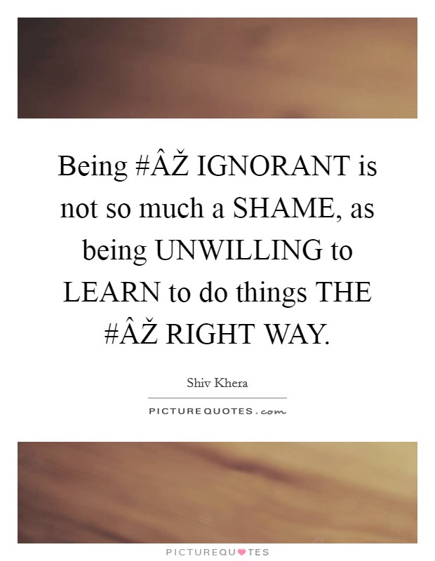 Being #ÂŽ IGNORANT is not so much a SHAME, as being UNWILLING to LEARN to do things THE #ÂŽ RIGHT WAY Picture Quote #1