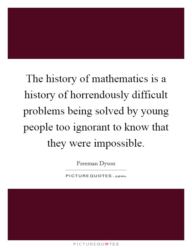 The history of mathematics is a history of horrendously difficult problems being solved by young people too ignorant to know that they were impossible Picture Quote #1