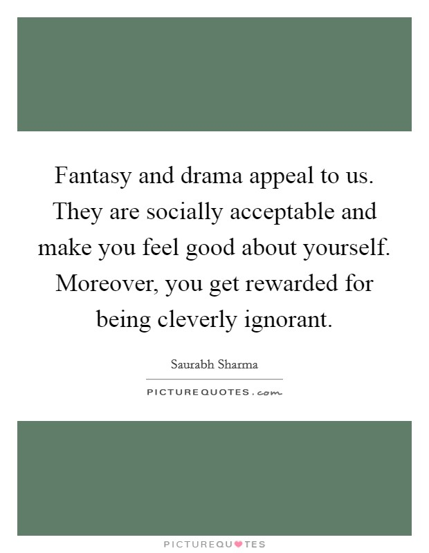 Fantasy and drama appeal to us. They are socially acceptable and make you feel good about yourself. Moreover, you get rewarded for being cleverly ignorant Picture Quote #1