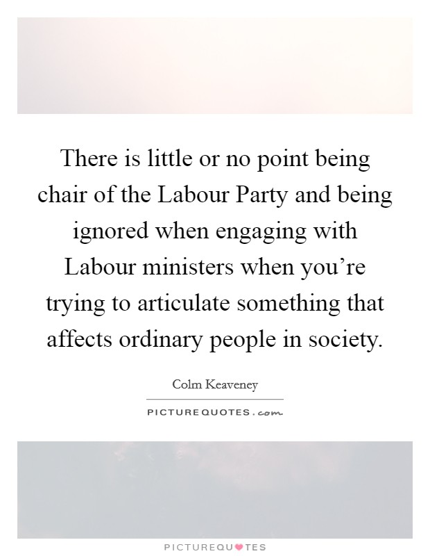 There is little or no point being chair of the Labour Party and being ignored when engaging with Labour ministers when you're trying to articulate something that affects ordinary people in society Picture Quote #1