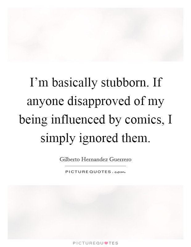 I'm basically stubborn. If anyone disapproved of my being influenced by comics, I simply ignored them Picture Quote #1