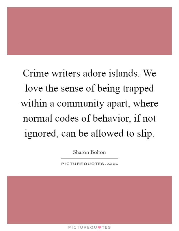 Crime writers adore islands. We love the sense of being trapped within a community apart, where normal codes of behavior, if not ignored, can be allowed to slip Picture Quote #1
