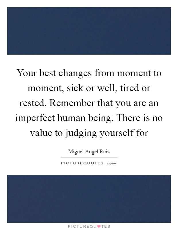 Your best changes from moment to moment, sick or well, tired or rested. Remember that you are an imperfect human being. There is no value to judging yourself for Picture Quote #1