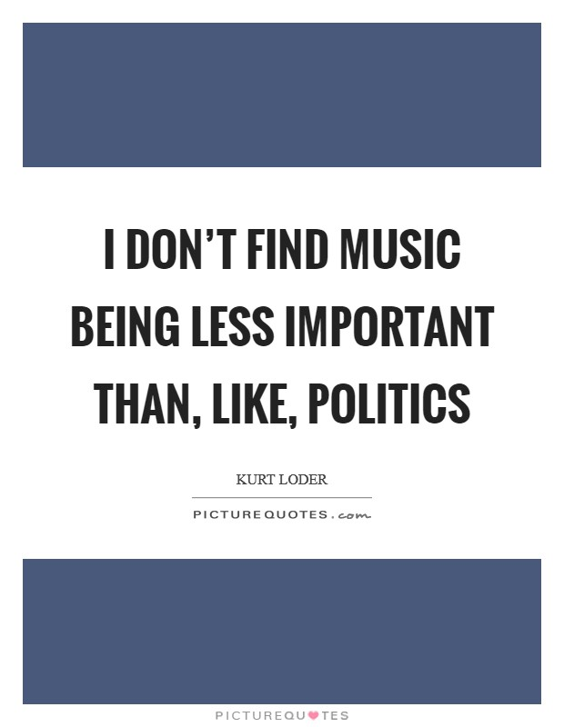 I don't find music being less important than, like, politics Picture Quote #1