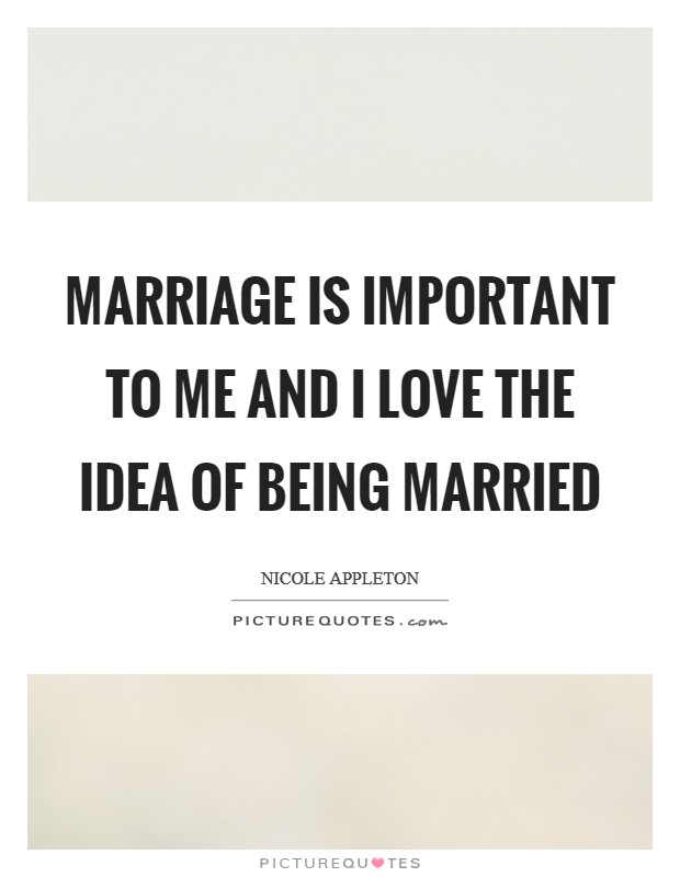 Marriage is important to me and I love the idea of being married Picture Quote #1