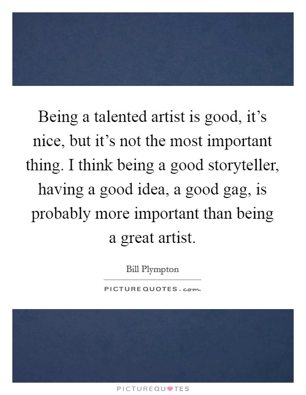 Being a talented artist is good, it's nice, but it's not the most important thing. I think being a good storyteller, having a good idea, a good gag, is probably more important than being a great artist Picture Quote #1