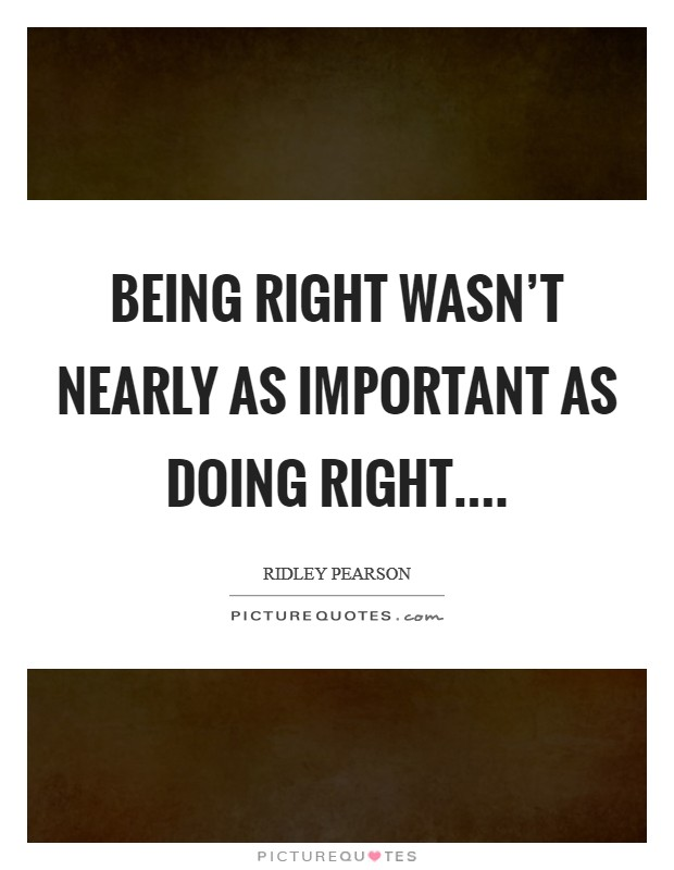 Being right wasn't nearly as important as doing right Picture Quote #1