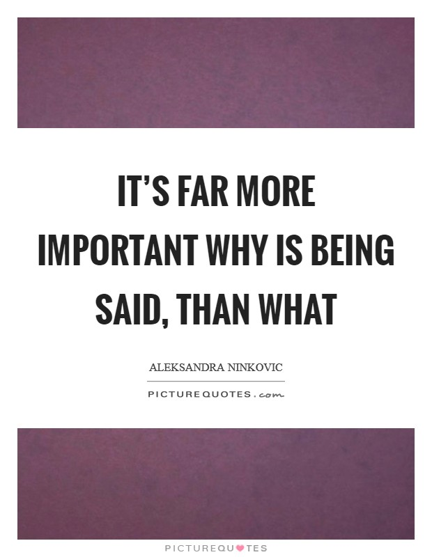 It's far more important why is being said, than what Picture Quote #1