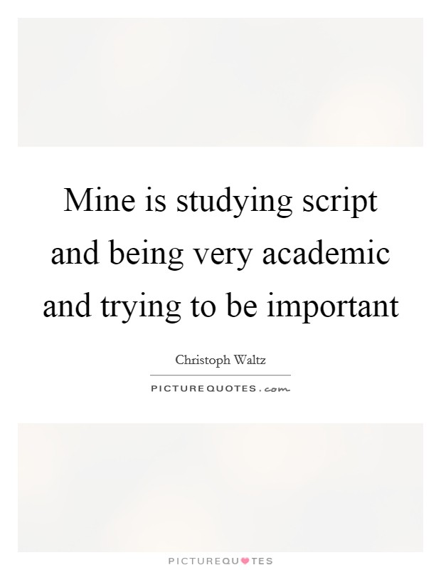Mine is studying script and being very academic and trying to be important Picture Quote #1