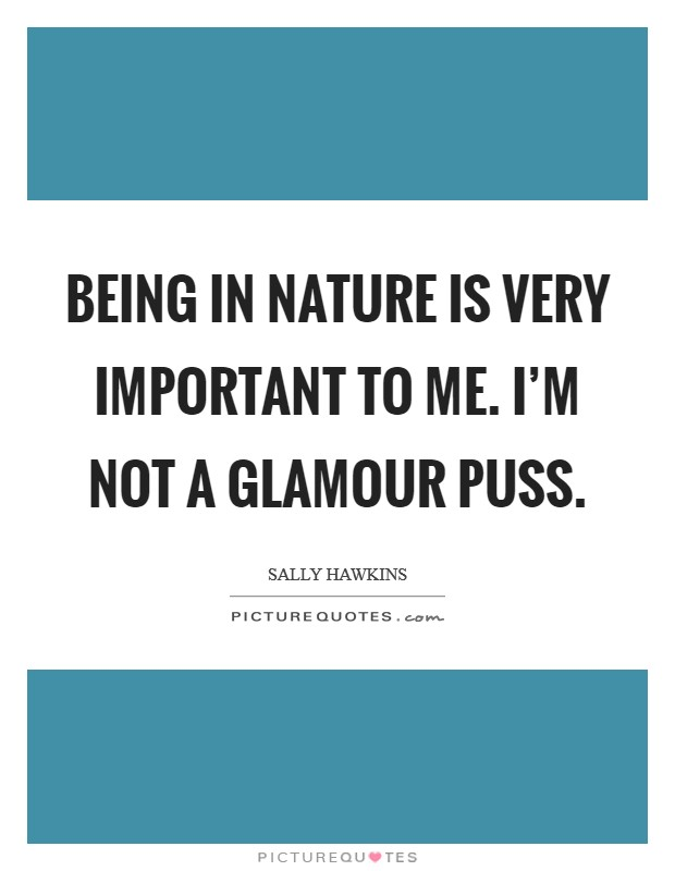 Being in nature is very important to me. I'm not a glamour puss Picture Quote #1